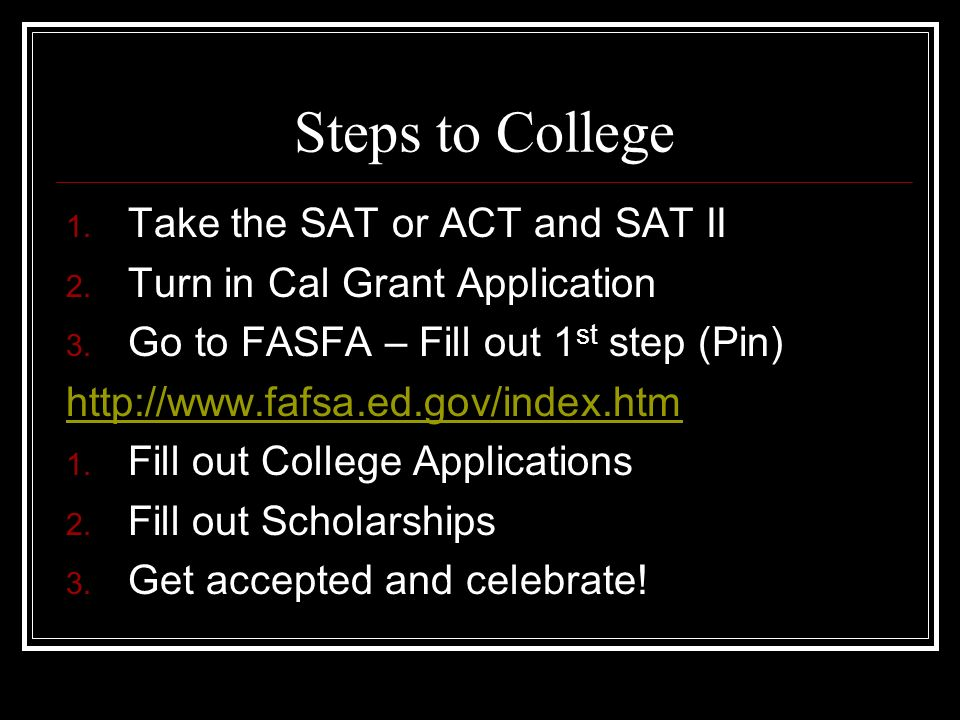 Steps to College Take the SAT or ACT and SAT II