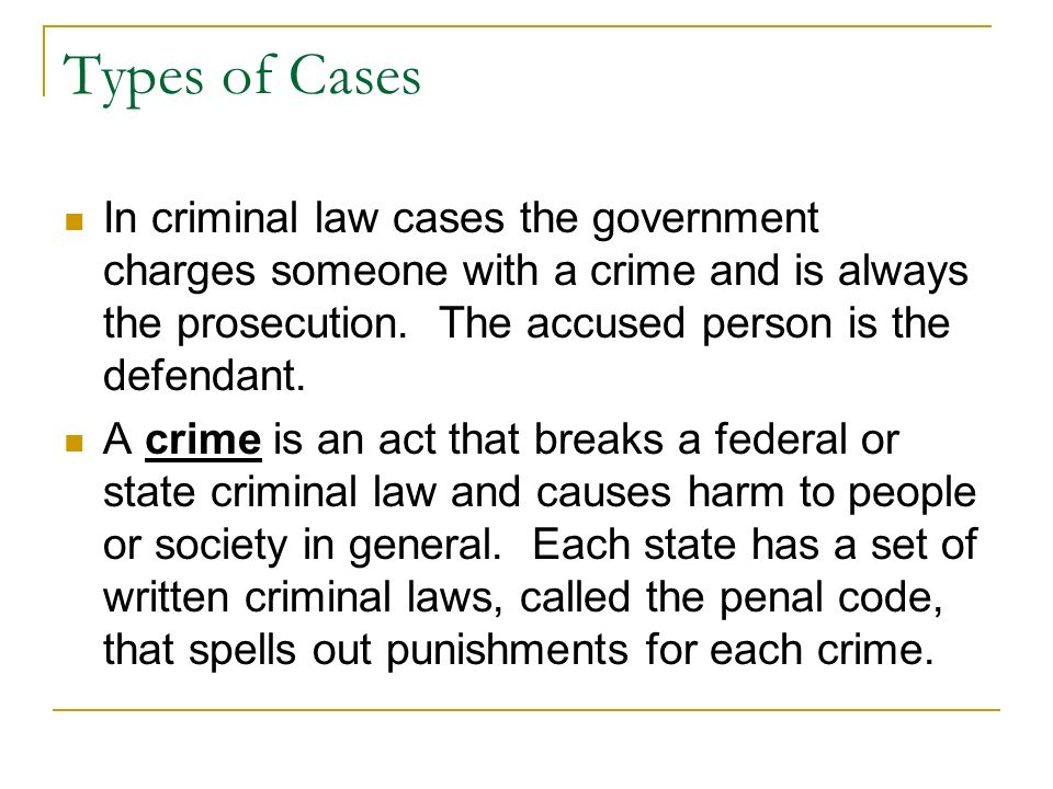 Types of Cases In criminal law cases the government charges someone with a crime and is always the prosecution. The accused person is the defendant.