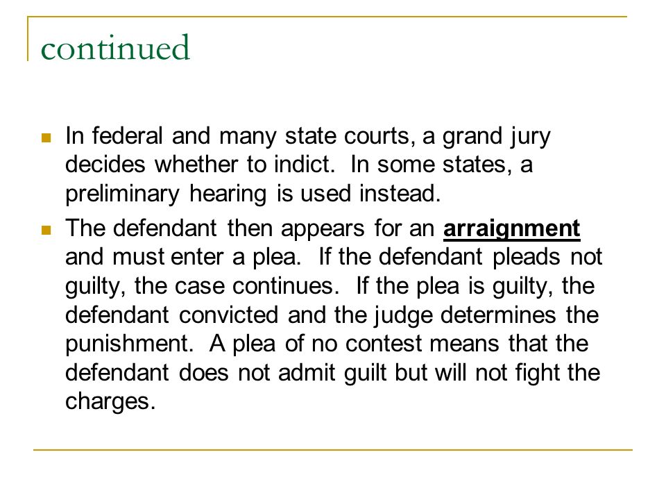 continued In federal and many state courts, a grand jury decides whether to indict. In some states, a preliminary hearing is used instead.