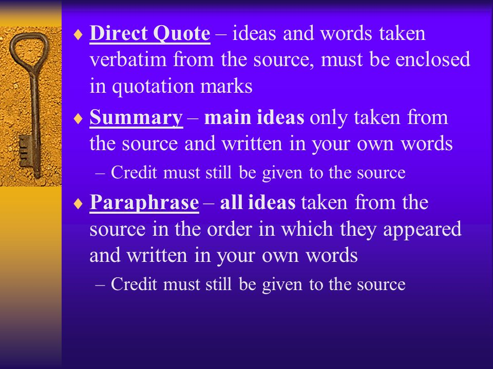Direct Quote – ideas and words taken verbatim from the source, must be enclosed in quotation marks