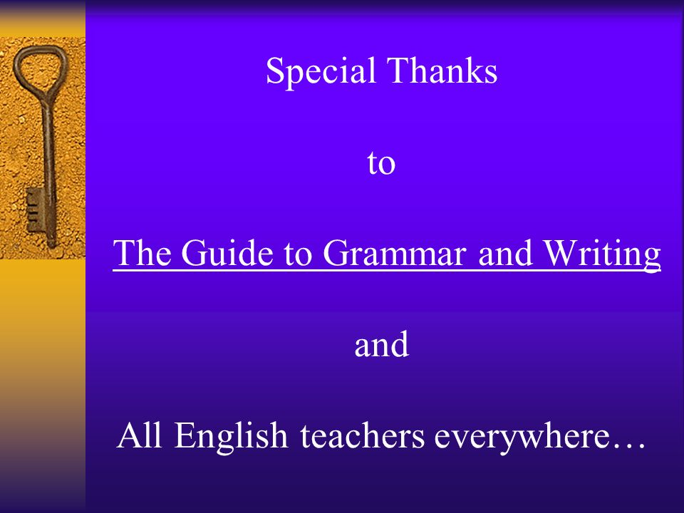 Special Thanks to The Guide to Grammar and Writing and All English teachers everywhere…