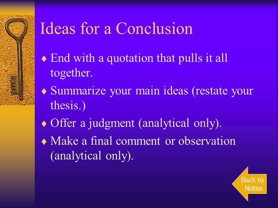 Ideas for a Conclusion End with a quotation that pulls it all together. Summarize your main ideas (restate your thesis.)