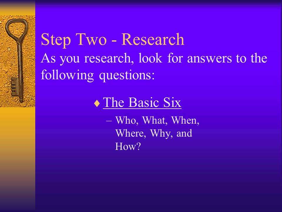 Step Two - Research As you research, look for answers to the following questions: