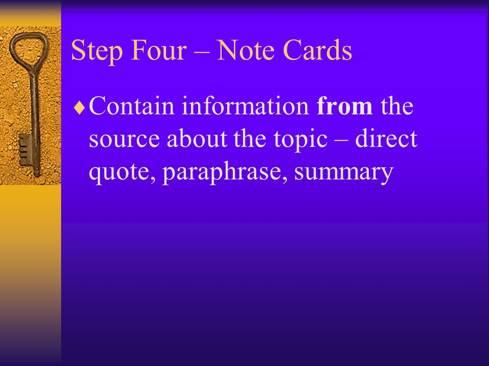 Step Four – Note Cards Contain information from the source about the topic – direct quote, paraphrase, summary.