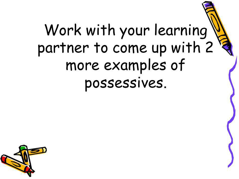 Work with your learning partner to come up with 2 more examples of possessives.