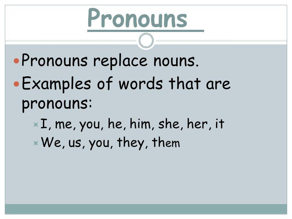 Pronouns Pronouns replace nouns. Examples of words that are pronouns:
