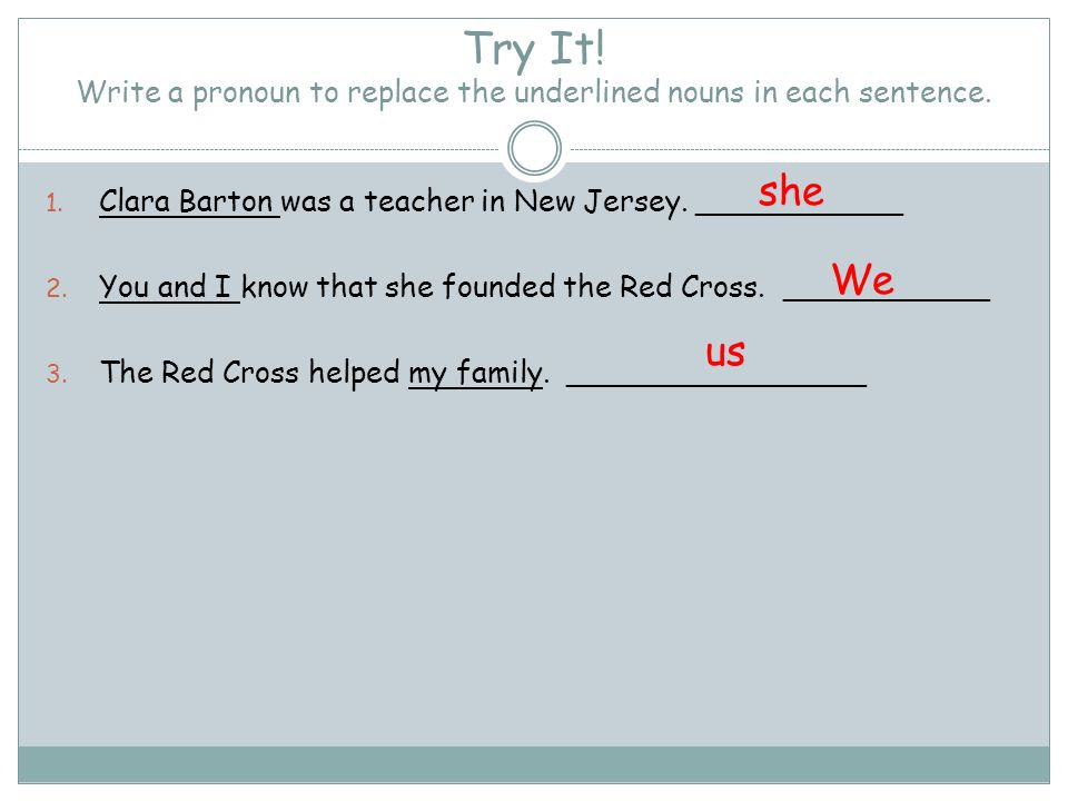 Try It! Write a pronoun to replace the underlined nouns in each sentence.