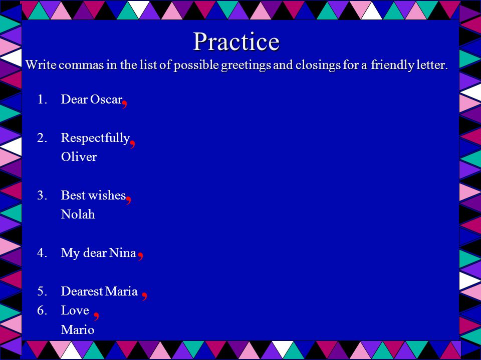 Practice Write commas in the list of possible greetings and closings for a friendly letter.