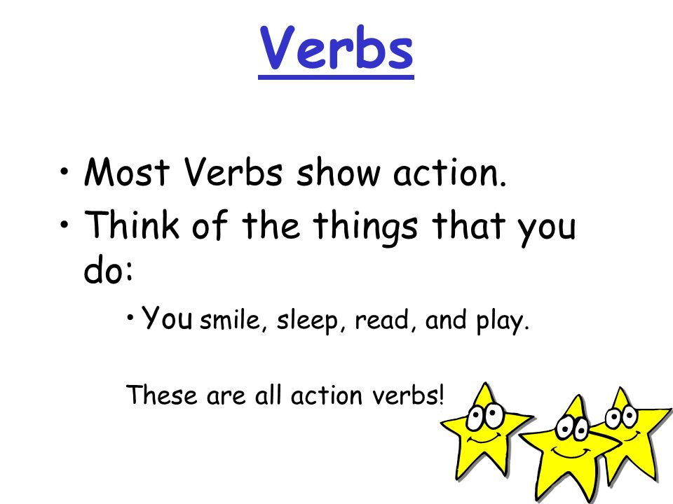 Verbs Most Verbs show action. Think of the things that you do: