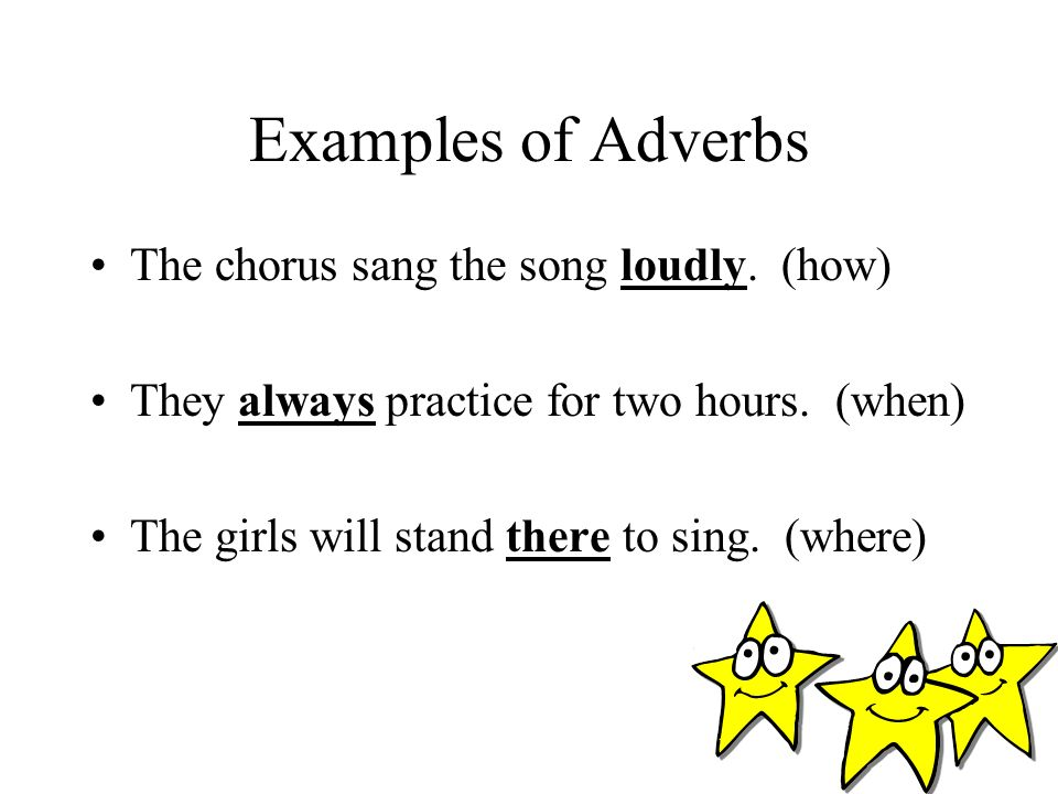 Examples of Adverbs The chorus sang the song loudly. (how)