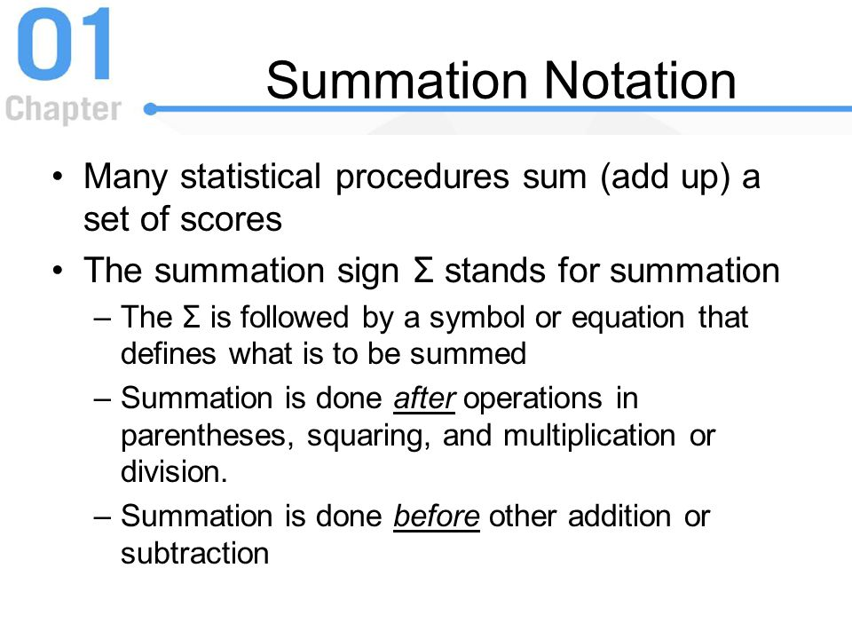 Summation Notation Many statistical procedures sum (add up) a set of scores. The summation sign Σ stands for summation.