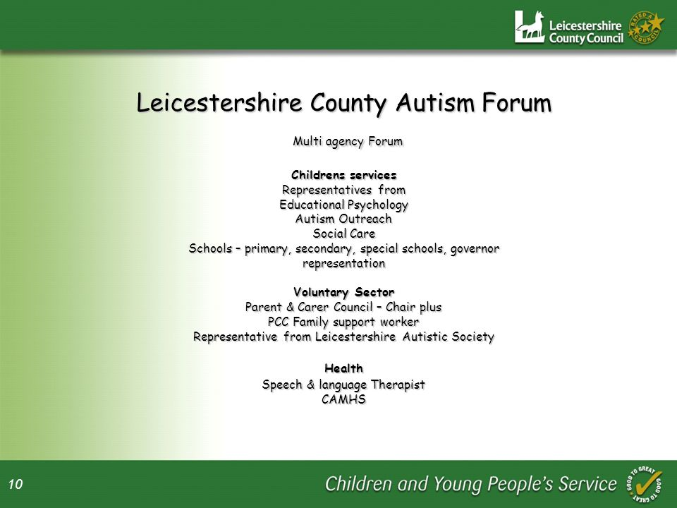 Leicestershire County Autism Forum Multi agency Forum Childrens services Representatives from Educational Psychology Autism Outreach Social Care Schools – primary, secondary, special schools, governor representation Voluntary Sector Parent & Carer Council – Chair plus PCC Family support worker Representative from Leicestershire Autistic Society Health Speech & language Therapist CAMHS