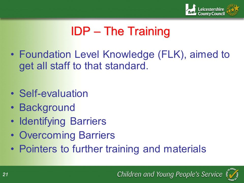 IDP – The Training Foundation Level Knowledge (FLK), aimed to get all staff to that standard. Self-evaluation.