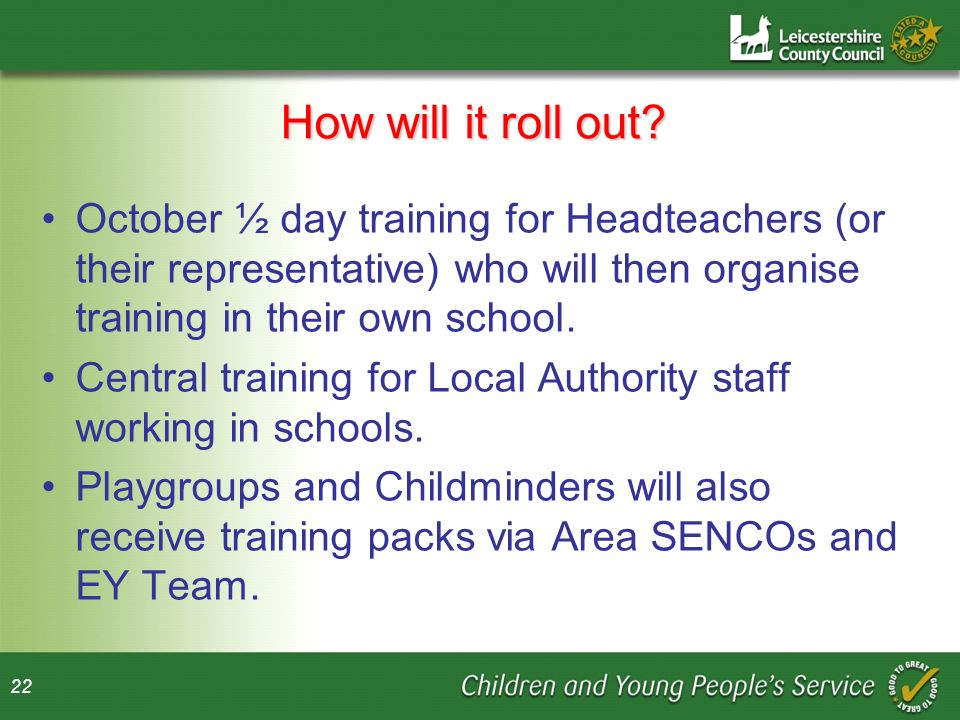 How will it roll out October ½ day training for Headteachers (or their representative) who will then organise training in their own school.