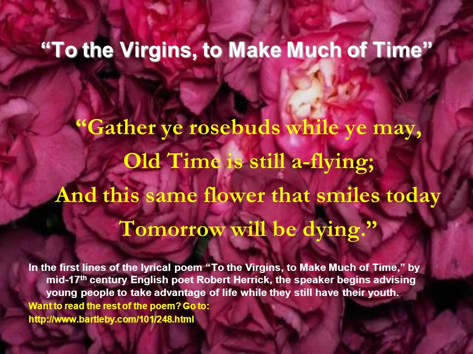 an analysis of the poem to the virgins to make much of time To the virgins, to make much of time by robert herrick gather ye rosebuds while ye may, old time is still a-flying and this same flower that smiles today.