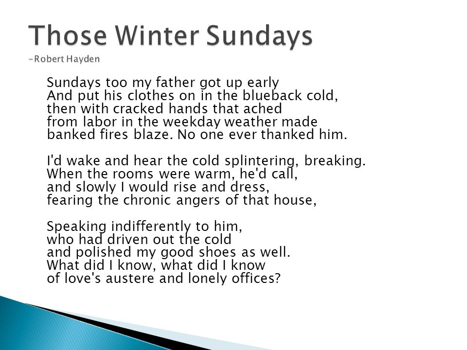 "analysis robert hayden s those winter sundays Literary analysis, robert hayden - those winter sundays title length color rating : robert hayden's those winter sundays essay - robert hayden's ""those winter sundays"" in robert hayden's ""those winter sundays"" a grown person, most likely a man, recounts the winter sundays of his childhood."