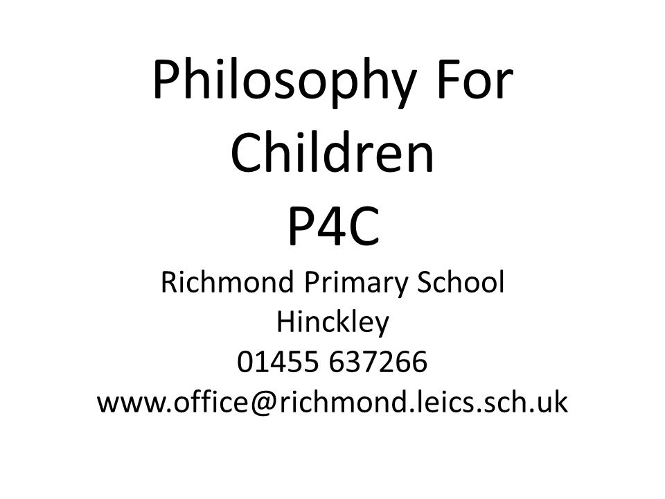 Philosophy For Children P4C Richmond Primary School Hinckley 01455 637266 www.office@richmond.leics.sch.uk
