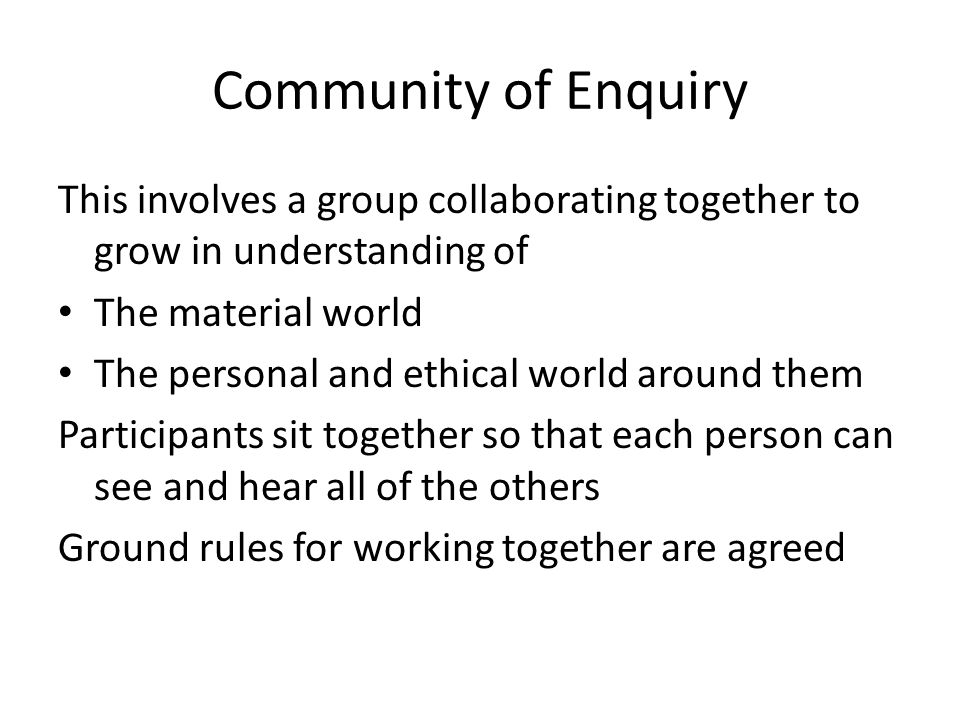 Community of Enquiry This involves a group collaborating together to grow in understanding of. The material world.