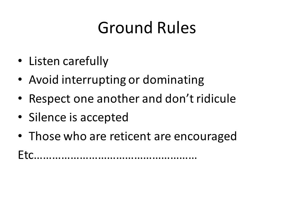 Ground Rules Listen carefully Avoid interrupting or dominating