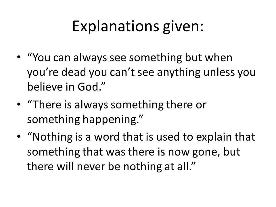 Explanations given: You can always see something but when you're dead you can't see anything unless you believe in God.