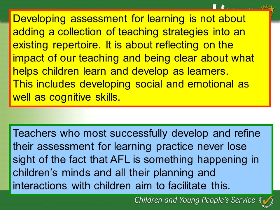 Developing assessment for learning is not about adding a collection of teaching strategies into an existing repertoire. It is about reflecting on the impact of our teaching and being clear about what helps children learn and develop as learners.