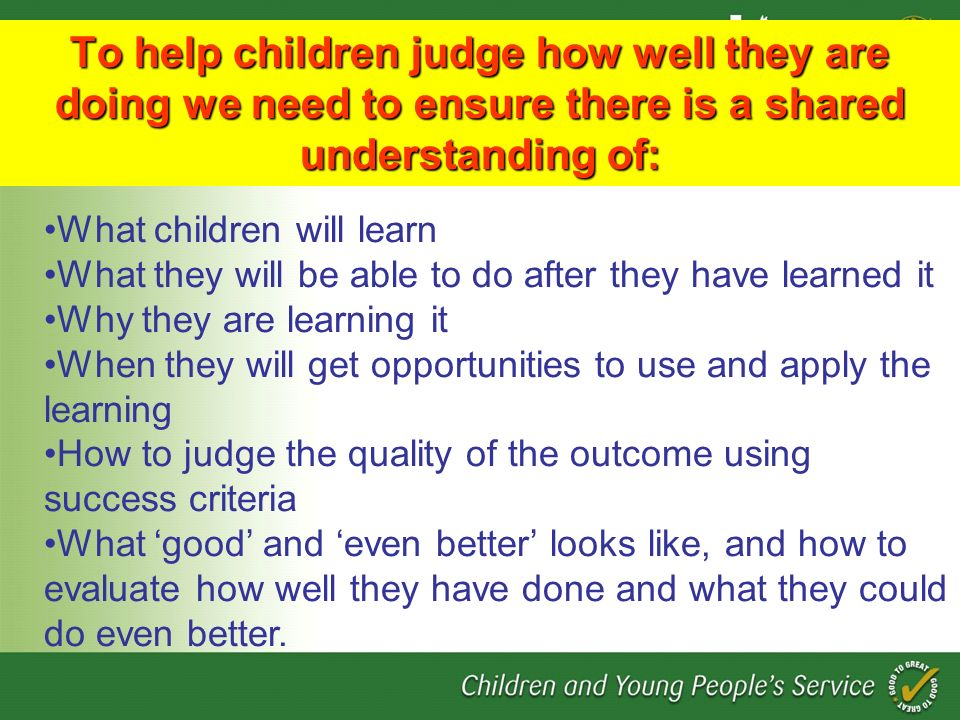 To help children judge how well they are doing we need to ensure there is a shared understanding of: