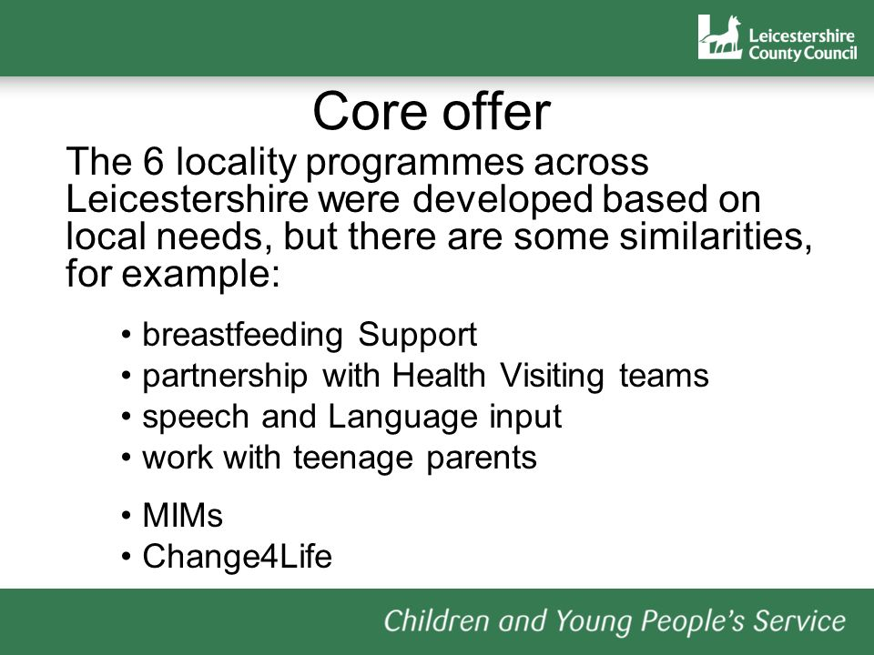 Core offer The 6 locality programmes across Leicestershire were developed based on local needs, but there are some similarities, for example: