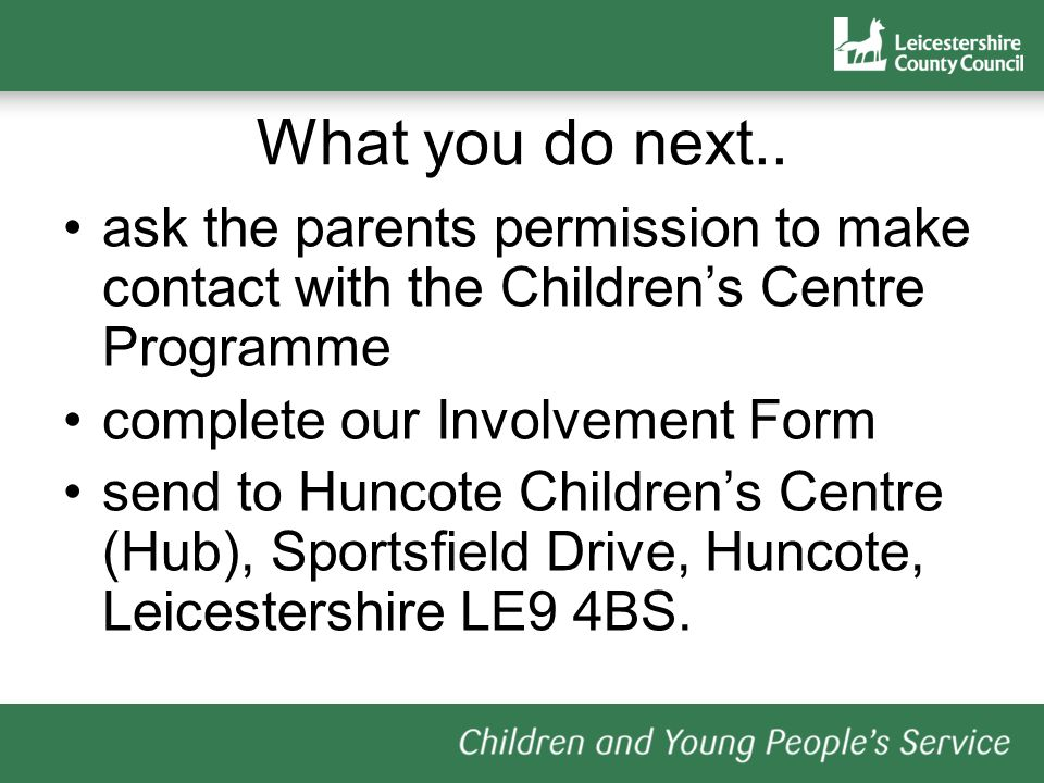 What you do next.. ask the parents permission to make contact with the Children's Centre Programme.