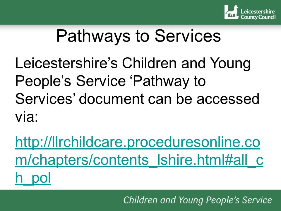 Pathways to Services Leicestershire's Children and Young People's Service 'Pathway to Services' document can be accessed via: