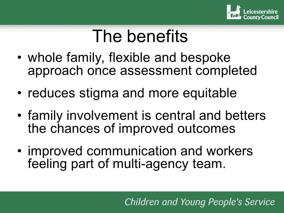The benefits whole family, flexible and bespoke approach once assessment completed. reduces stigma and more equitable.