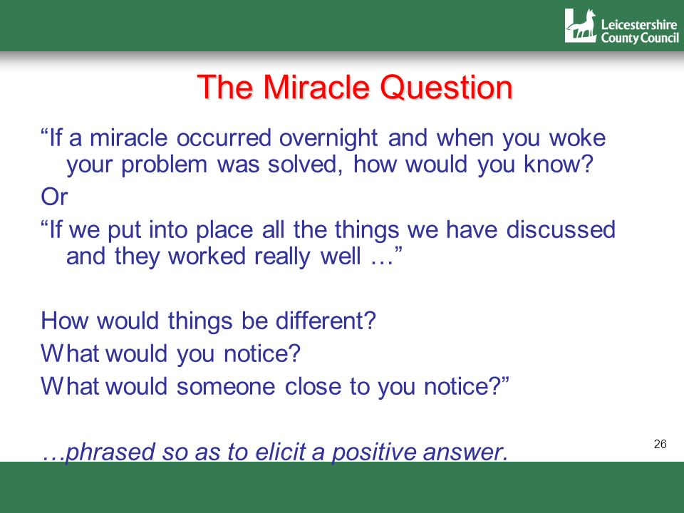 The Miracle Question If a miracle occurred overnight and when you woke your problem was solved, how would you know