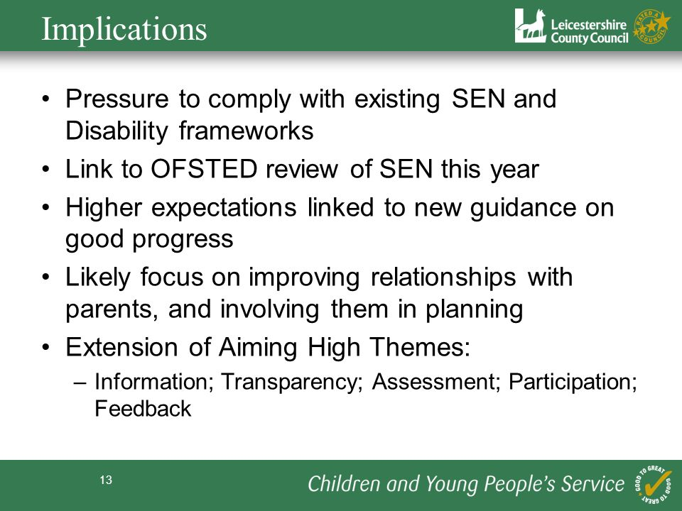 Implications Pressure to comply with existing SEN and Disability frameworks. Link to OFSTED review of SEN this year.