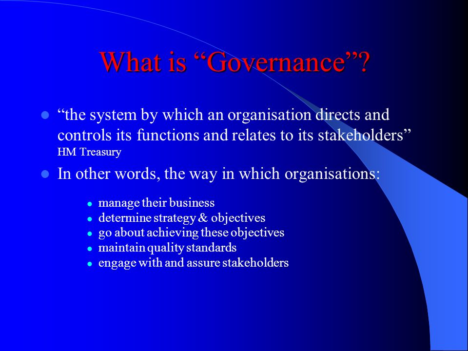 What is Governance the system by which an organisation directs and controls its functions and relates to its stakeholders HM Treasury.