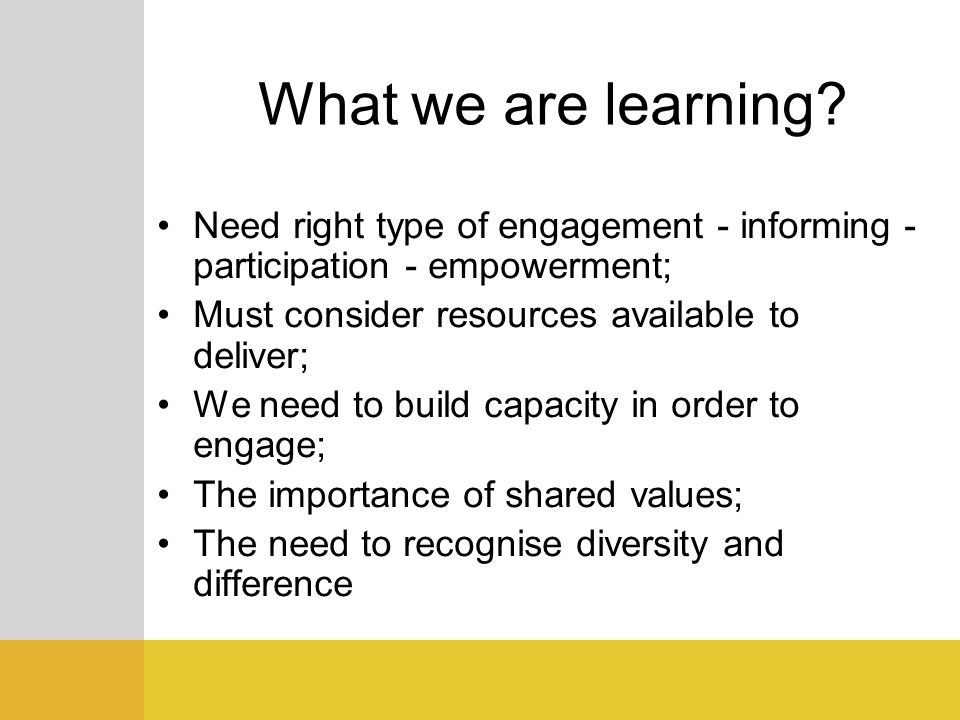 What we are learning Need right type of engagement - informing - participation - empowerment; Must consider resources available to deliver;
