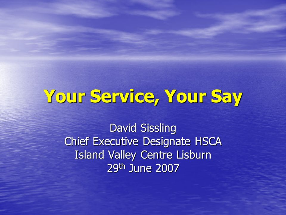 Your Service, Your Say David Sissling Chief Executive Designate HSCA