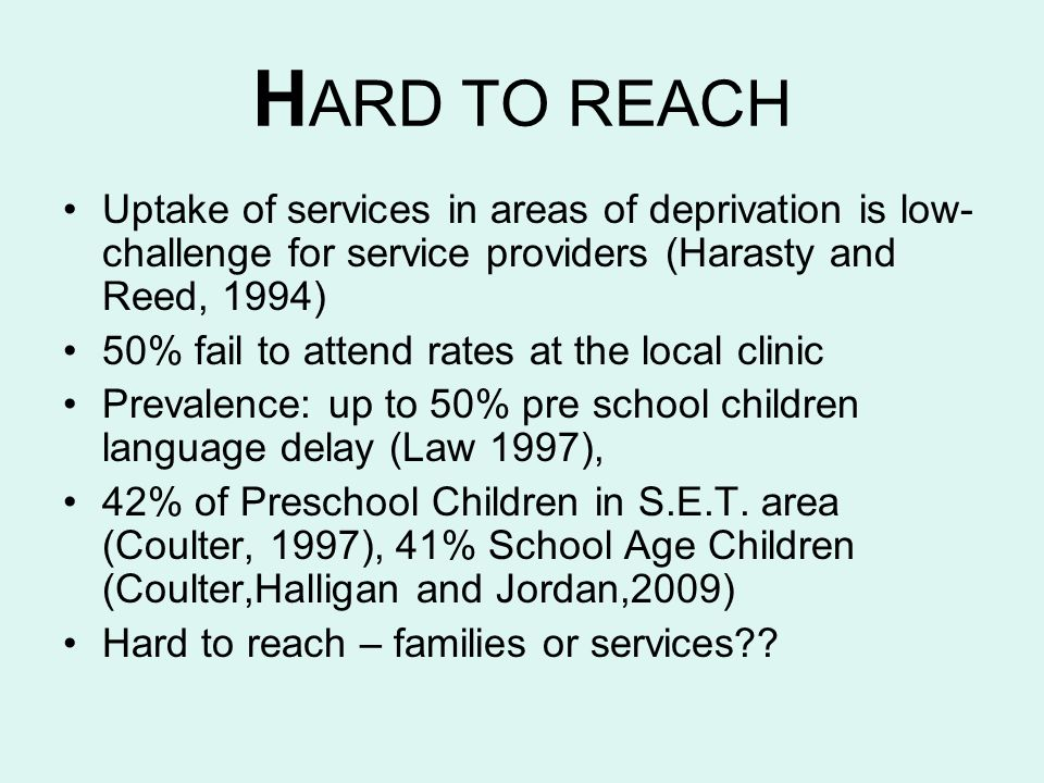 HARD TO REACH Uptake of services in areas of deprivation is low-challenge for service providers (Harasty and Reed, 1994)