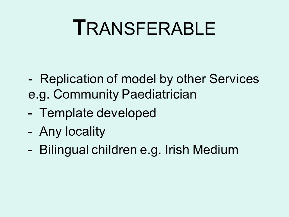 TRANSFERABLE - Replication of model by other Services e.g. Community Paediatrician. - Template developed.