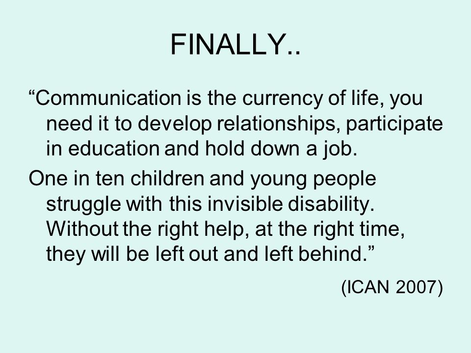 FINALLY.. Communication is the currency of life, you need it to develop relationships, participate in education and hold down a job.