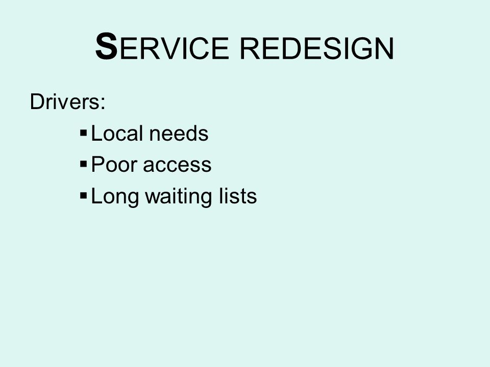 SERVICE REDESIGN Drivers: Local needs Poor access Long waiting lists