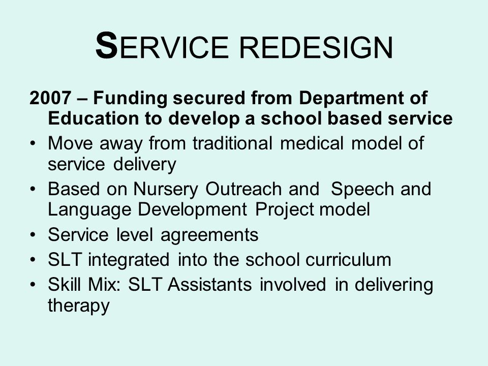 SERVICE REDESIGN 2007 – Funding secured from Department of Education to develop a school based service.