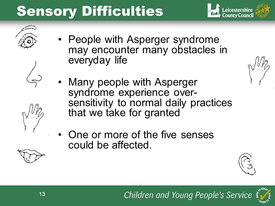 Sensory Difficulties People with Asperger syndrome may encounter many obstacles in everyday life.