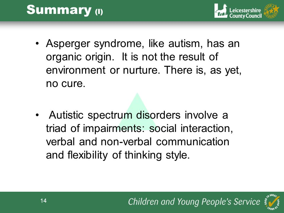 Summary (I) Asperger syndrome, like autism, has an organic origin. It is not the result of environment or nurture. There is, as yet, no cure.