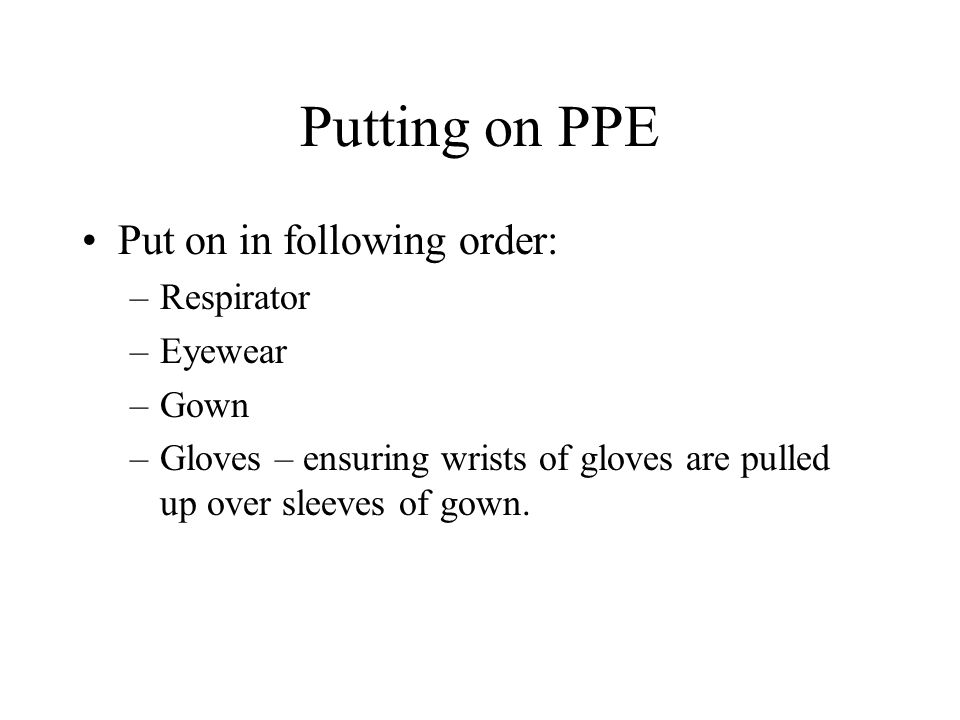 Putting on PPE Put on in following order: Respirator Eyewear Gown