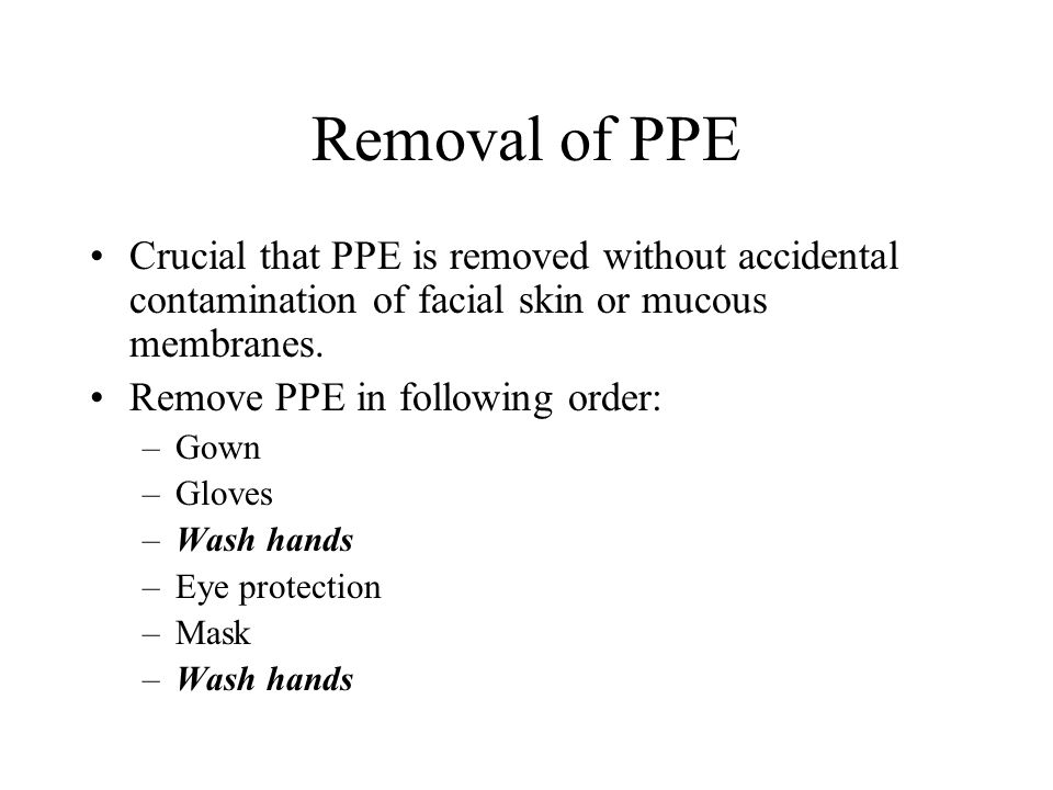 Removal of PPE Crucial that PPE is removed without accidental contamination of facial skin or mucous membranes.