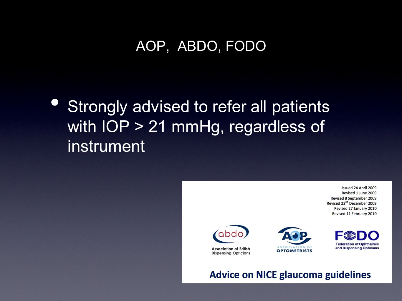AOP, ABDO, FODO Strongly advised to refer all patients with IOP > 21 mmHg, regardless of instrument.