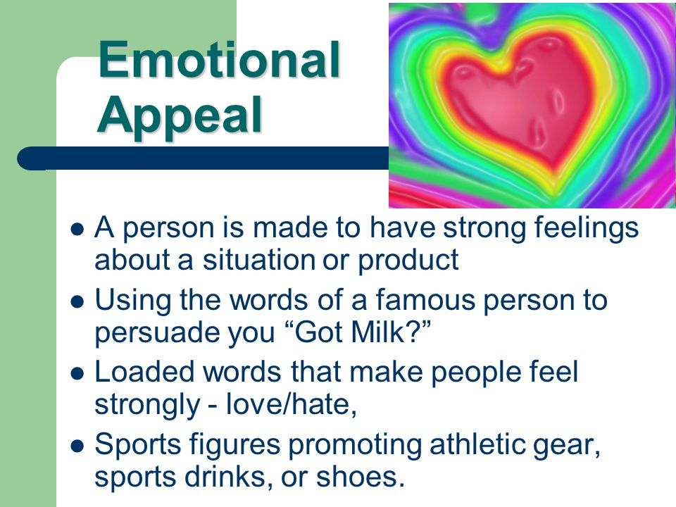Emotional Appeal A person is made to have strong feelings about a situation or product.