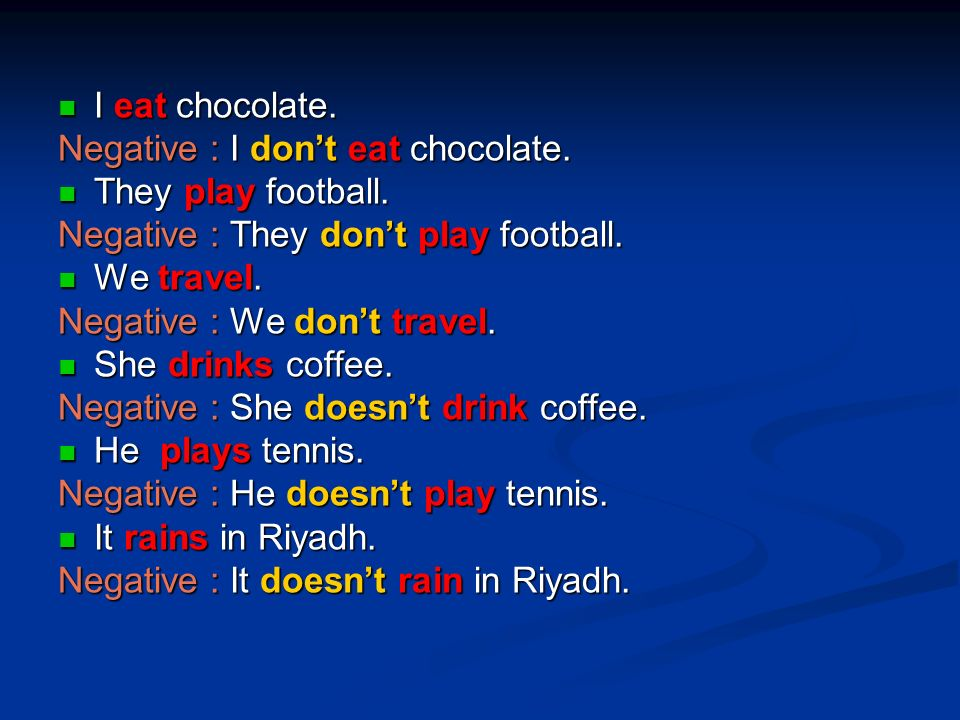 I eat chocolate. Negative : I don't eat chocolate. They play football. Negative : They don't play football.