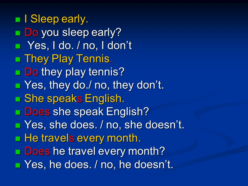 I Sleep early. Do you sleep early Yes, I do. / no, I don't. They Play Tennis. Do they play tennis