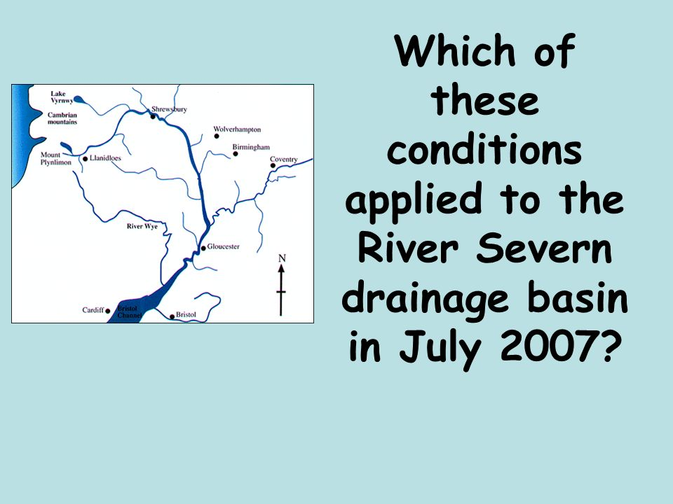 Which of these conditions applied to the River Severn drainage basin in July 2007
