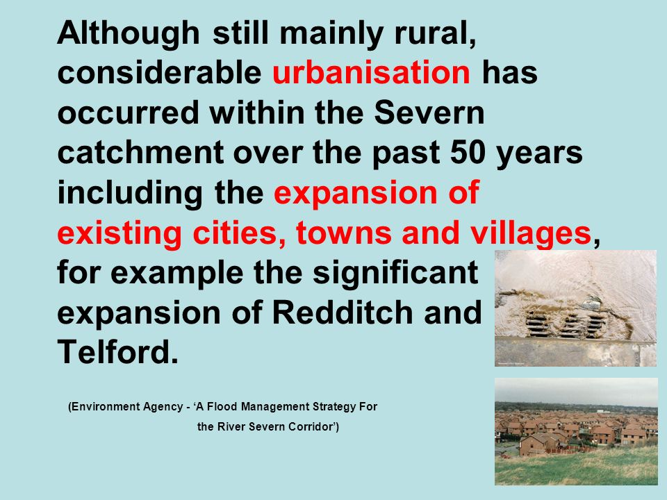 Although still mainly rural, considerable urbanisation has occurred within the Severn catchment over the past 50 years including the expansion of existing cities, towns and villages, for example the significant expansion of Redditch and Telford.